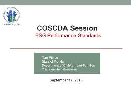 Tom Pierce State of Florida Department of Children and Families Office on Homelessness COSCDA Session ESG Performance Standards September 17, 2013.