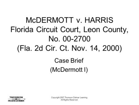 Copyright 2007 Thomson Delmar Learning. All Rights Reserved. McDERMOTT v. HARRIS Florida Circuit Court, Leon County, No. 00-2700 (Fla. 2d Cir. Ct. Nov.