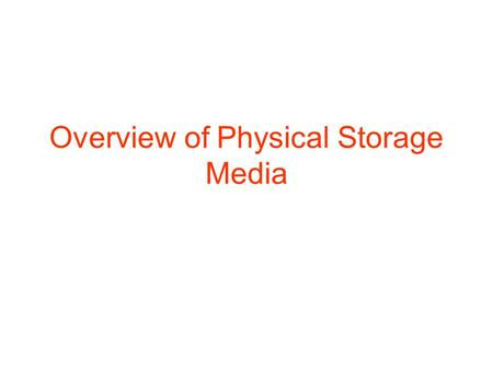 Overview of Physical Storage Media. Physical Storage Media Several types of storage medias are exist in computer system. They are classified into different.