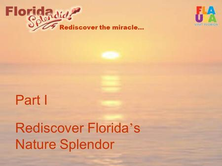 Rediscover the miracle… Part I Rediscover Florida ' s Nature Splendor.