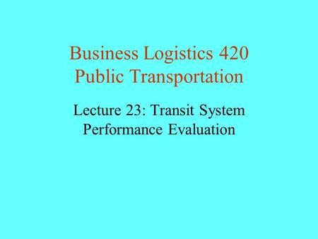 Business Logistics 420 Public Transportation Lecture 23: Transit System Performance Evaluation.