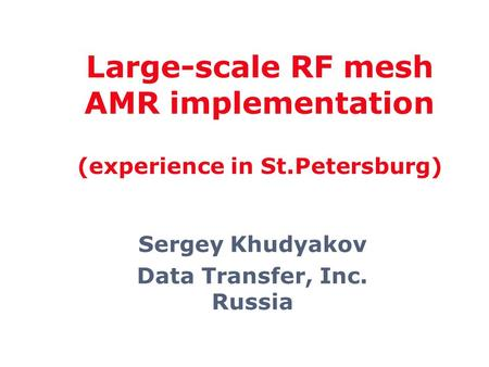Sergey Khudyakov Data Transfer, Inc. Russia Large-scale RF mesh AMR implementation (experience in St.Petersburg)