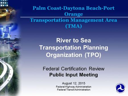 Palm Coast-Daytona Beach-Port Orange Transportation Management Area (TMA) River to Sea Transportation Planning Organization (TPO) Federal Certification.