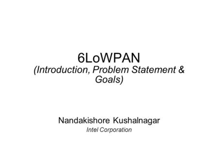 6LoWPAN (Introduction, Problem Statement & Goals) Nandakishore Kushalnagar Intel Corporation.