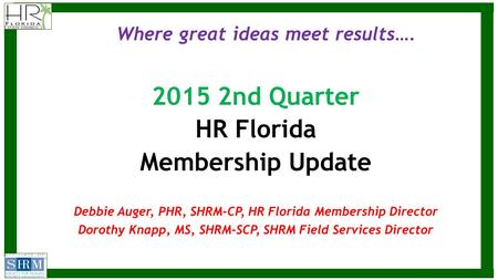 Where great ideas meet results…. 2015 2nd Quarter HR Florida Membership Update Debbie Auger, PHR, SHRM-CP, HR Florida Membership Director Dorothy Knapp,