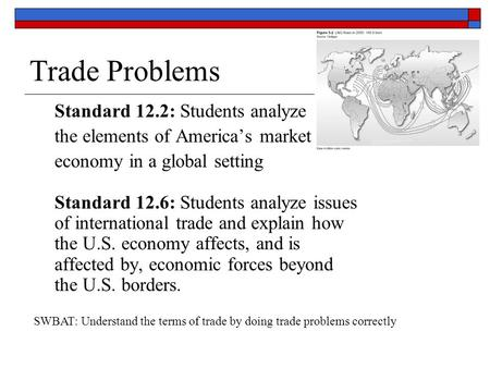 Trade Problems Standard 12.2: Students analyze the elements of America's market economy in a global setting Standard 12.6: Students analyze issues of international.