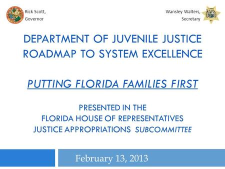 February 13, 2013 DEPARTMENT OF JUVENILE JUSTICE ROADMAP TO SYSTEM EXCELLENCE PUTTING FLORIDA FAMILIES FIRST PRESENTED IN THE FLORIDA HOUSE OF REPRESENTATIVES.