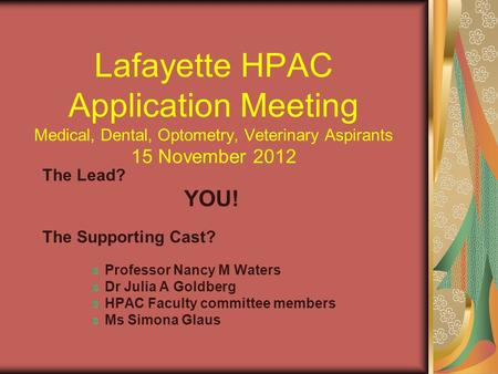 Lafayette HPAC Application Meeting Medical, Dental, Optometry, Veterinary Aspirants 15 November 2012 The Lead? YOU! The Supporting Cast? Professor Nancy.