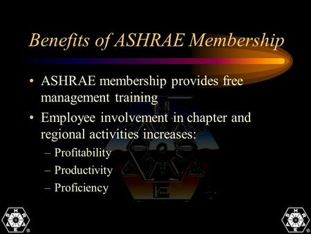 Benefits of ASHRAE Membership ASHRAE membership provides free management training Employee involvement in chapter and regional activities increases: –Profitability.