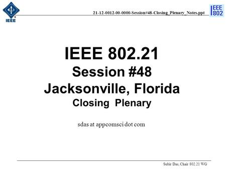 21-12-0012-00-0000-Session#48-Closing_Plenary_Notes.ppt IEEE 802.21 Session #48 Jacksonville, Florida Closing Plenary Subir Das, Chair 802.21 WG sdas at.