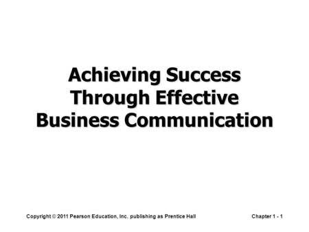 Copyright © 2011 Pearson Education, Inc. publishing as Prentice HallChapter 1 - 1 Achieving Success Through Effective Business Communication.