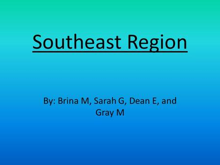 Southeast Region By: Brina M, Sarah G, Dean E, and Gray M.