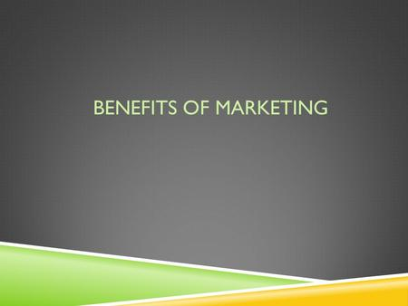 BENEFITS OF MARKETING. 1. Adds value 2. Lowers prices 3. Creates new & Improved Products.
