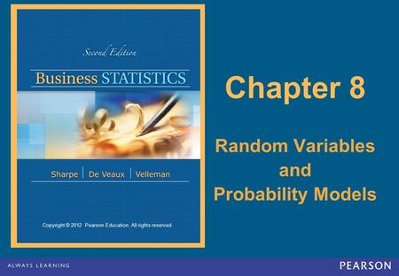 Copyright © 2012 Pearson Education. All rights reserved. Chapter 8 Random Variables and Probability Models.