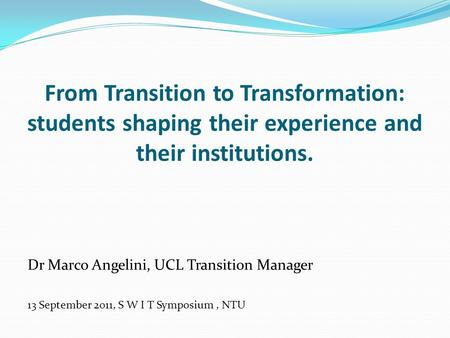From Transition to Transformation: students shaping their experience and their institutions. Dr Marco Angelini, UCL Transition Manager 13 September 2011,