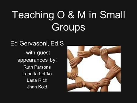 Teaching O & M in Small Groups Ed Gervasoni, Ed.S with guest appearances by : Ruth Parsons Lenetta Leffko Lana Rich Jhan Kold.