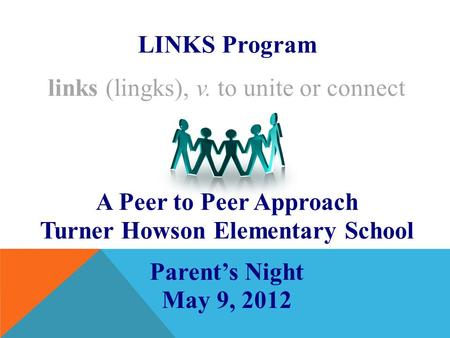 LINKS Program links (lingks), v. to unite or connect A Peer to Peer Approach Turner Howson Elementary School Parent's Night May 9, 2012.