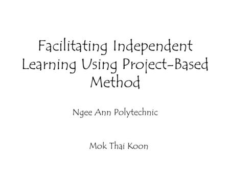 Facilitating Independent Learning Using Project-Based Method Ngee Ann Polytechnic Mok Thai Koon.