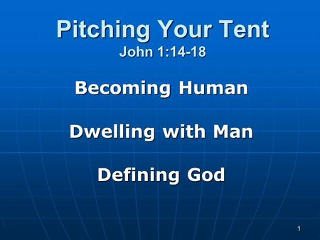 1 Pitching Your Tent John 1:14-18 Becoming Human Dwelling with Man Defining God.