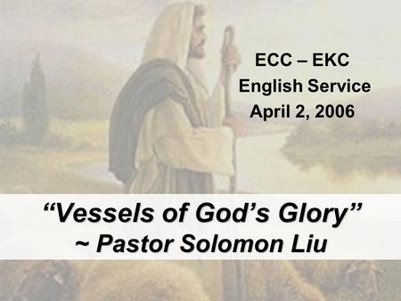 """Vessels of God's Glory"" ~ Pastor Solomon Liu ECC – EKC English Service April 2, 2006."