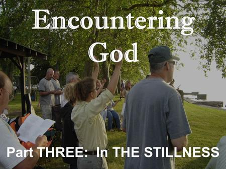 Encountering God Part THREE: In THE STILLNESS. Encountering God: Stillness 1.Praise is about what God has D_____________. 2.Worship is about W__________.