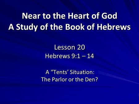 "Near to the Heart of God A Study of the Book of Hebrews Lesson 20 Hebrews 9:1 – 14 A ""Tents' Situation: The Parlor or the Den?"