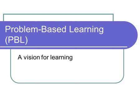 Problem-Based Learning (PBL) A vision for learning.
