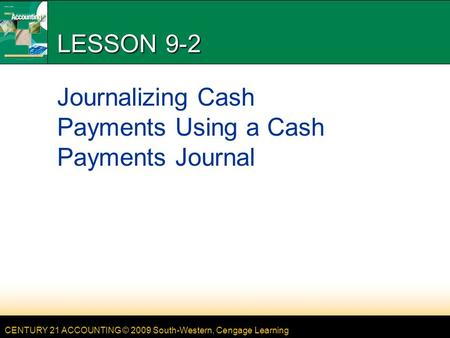CENTURY 21 ACCOUNTING © 2009 South-Western, Cengage Learning LESSON 9-2 Journalizing Cash Payments Using a Cash Payments Journal.