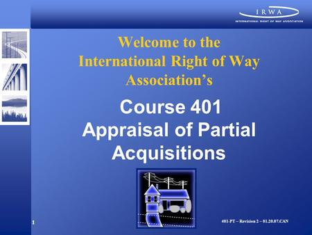 1 Welcome to the International Right of Way Association's Course 401 Appraisal of Partial Acquisitions 401-PT – Revision 2 – 01.20.07.CAN.