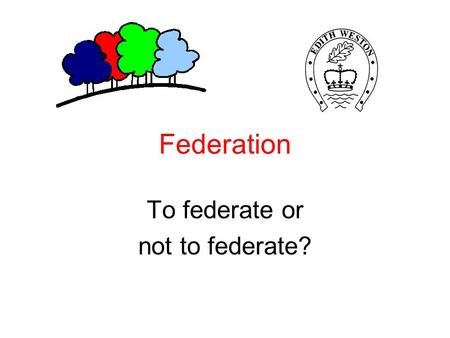 Federation To federate or not to federate?. Introduction More and more schools are realising the advantages of developing their school-to-school partnerships.