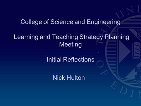 College of Science and Engineering Learning and Teaching Strategy Planning Meeting Initial Reflections Nick Hulton.