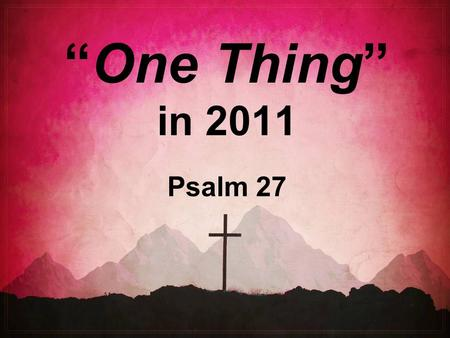 """One Thing"" in 2011 Psalm 27. The World's Priorities…  Pleasure  Possessions  Performance  Power  Prestige  Playthings."
