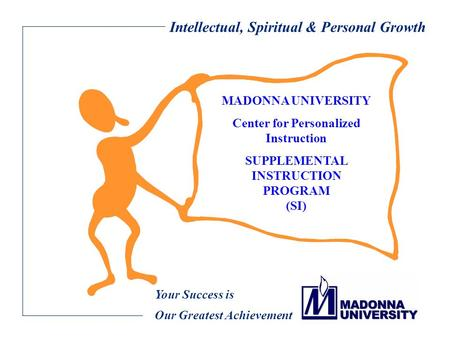Intellectual, Spiritual & Personal Growth Your Success is Our Greatest Achievement MADONNA UNIVERSITY Center for Personalized Instruction SUPPLEMENTAL.