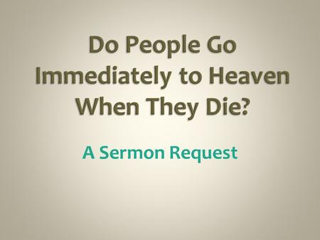 A Sermon Request. Answer - No John 14:1-3 - Why Would Jesus Need To Come Again? Col.3:1-4 - Appear with Him in Glory, When? Nor Do People Immediately.