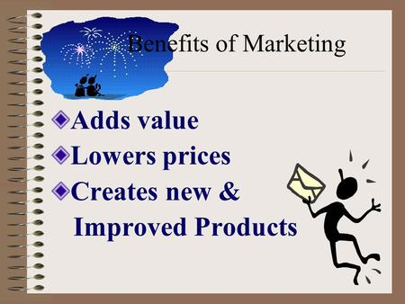 Benefits of Marketing Adds value Lowers prices Creates new & Improved Products.