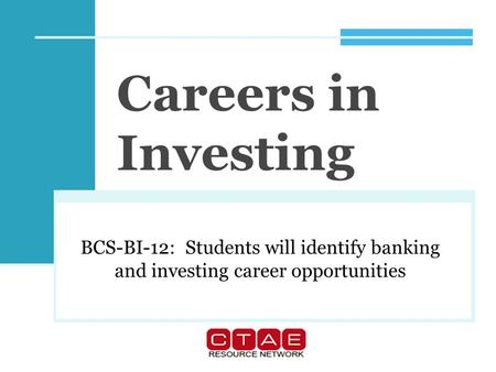 Careers in Investing BCS-BI-12: Students will identify banking and investing career opportunities.