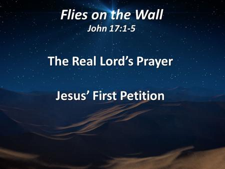 Flies on the Wall John 17:1-5 The Real Lord's Prayer Jesus' First Petition.