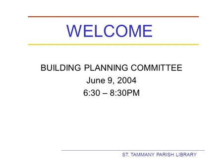 ST. TAMMANY PARISH LIBRARY WELCOME BUILDING PLANNING COMMITTEE June 9, 2004 6:30 – 8:30PM.