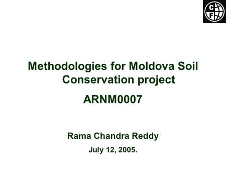Methodologies for Moldova Soil Conservation project ARNM0007 Rama Chandra Reddy July 12, 2005.