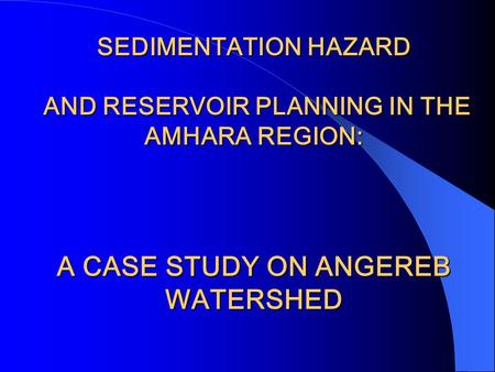 SEDIMENTATION HAZARD AND RESERVOIR PLANNING IN THE AMHARA REGION: A CASE STUDY ON ANGEREB WATERSHED Gondar city water supply & Angereb watershed project.
