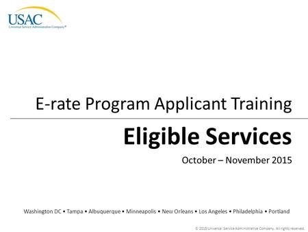 © 2015 Universal Service Administrative Company. All rights reserved. Eligible Services E-rate Program Applicant Training Washington DC Tampa Albuquerque.