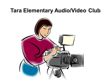 Tara Elementary Audio/Video Club. Purpose Expand skills in the area of audio and video equipment Learn how to operate video camera Learn how to operate.