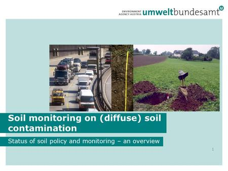 Soil monitoring on (diffuse) soil contamination Status of soil policy and monitoring – an overview 1 © A. Pehamberger.