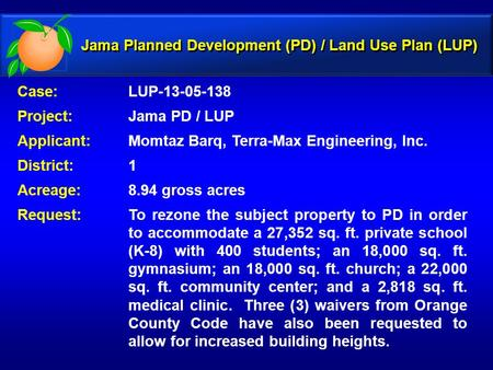Case: LUP-13-05-138 Project: Jama PD / LUP Applicant: Momtaz Barq, Terra-Max Engineering, Inc. District: 1 Acreage:8.94 gross acres Request:To rezone the.
