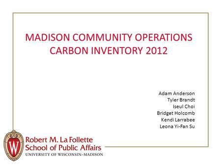 MADISON COMMUNITY OPERATIONS CARBON INVENTORY 2012 Adam Anderson Tyler Brandt Iseul Choi Bridget Holcomb Kendi Larrabee Leona Yi-Fan Su.