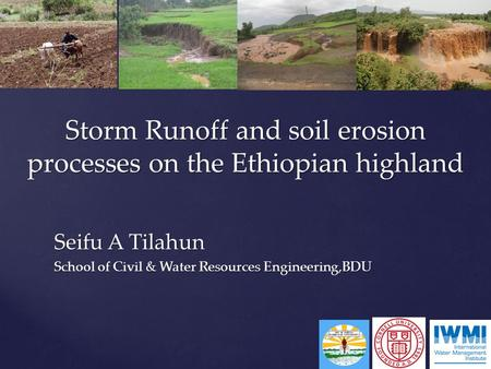 Seifu A Tilahun School of Civil & Water Resources Engineering,BDU Storm Runoff and soil erosion processes on the Ethiopian highland.
