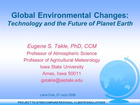 PROJECT TO INTERCOMPARE REGIONAL CLIMATE SIMULATIONS Global Environmental Changes: Technology and the Future of Planet Earth Eugene S. Takle, PhD, CCM.