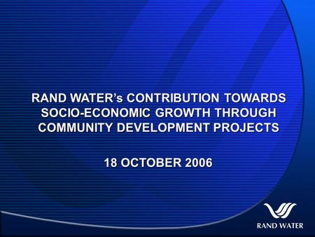 RAND WATER's CONTRIBUTION TOWARDS SOCIO-ECONOMIC GROWTH THROUGH COMMUNITY DEVELOPMENT PROJECTS 18 OCTOBER 2006.