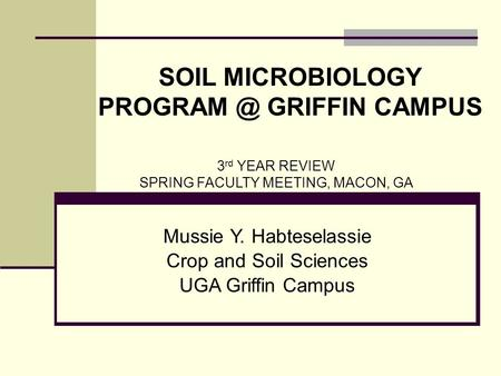 Mussie Y. Habteselassie Crop and Soil Sciences UGA Griffin Campus 3 rd YEAR REVIEW SPRING FACULTY MEETING, MACON, GA SOIL MICROBIOLOGY GRIFFIN.