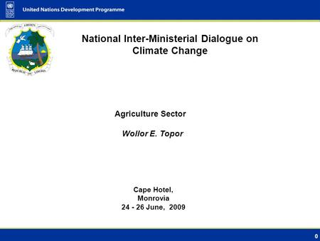 0 National Inter-Ministerial Dialogue on Climate Change Cape Hotel, Monrovia 24 - 26 June, 2009 Agriculture Sector Wollor E. Topor.